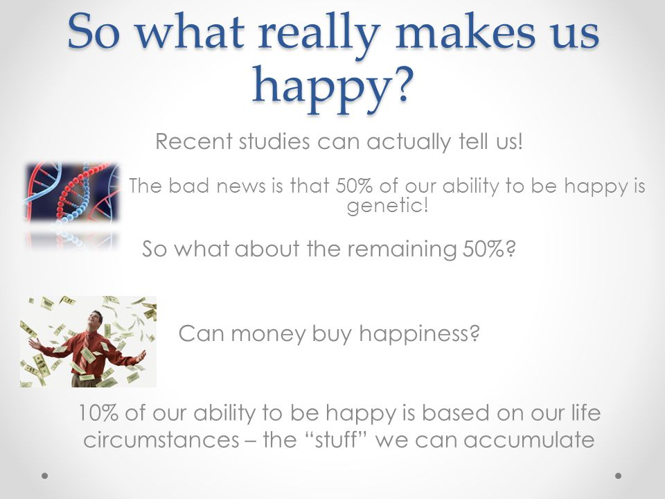 So what really makes us happy. The bad news is that 50% of our ability to be happy is genetic.