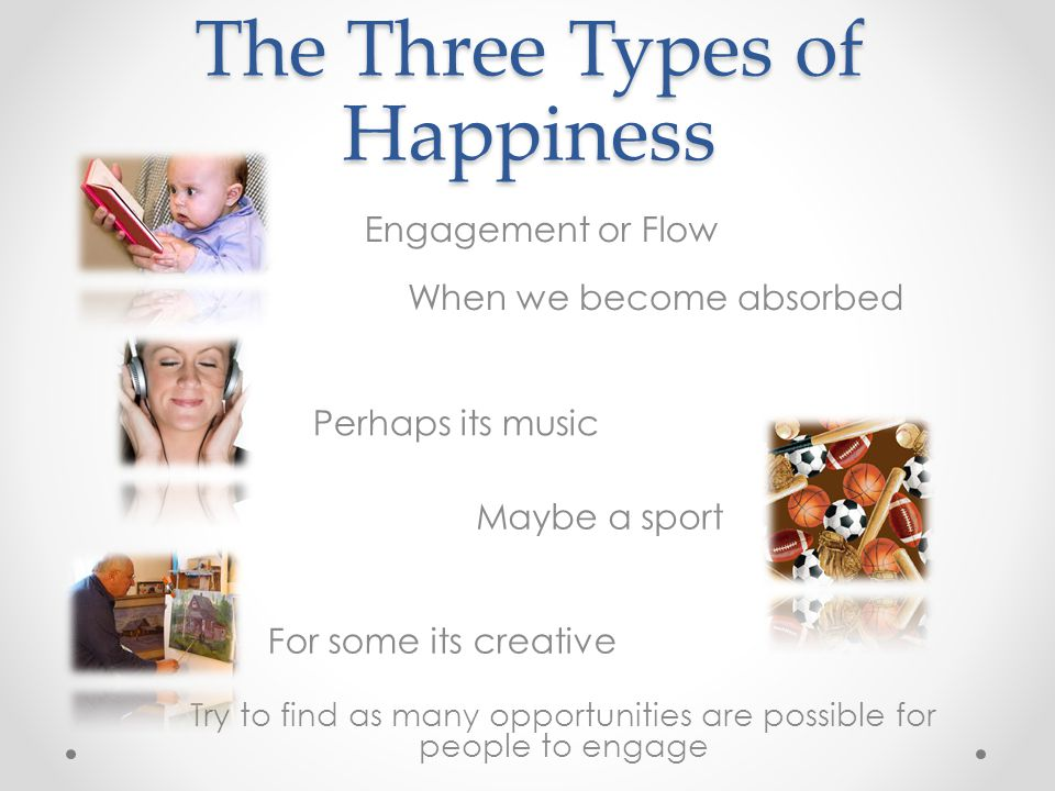The Three Types of Happiness Engagement or Flow When we become absorbed Try to find as many opportunities are possible for people to engage Perhaps its music Maybe a sport For some its creative