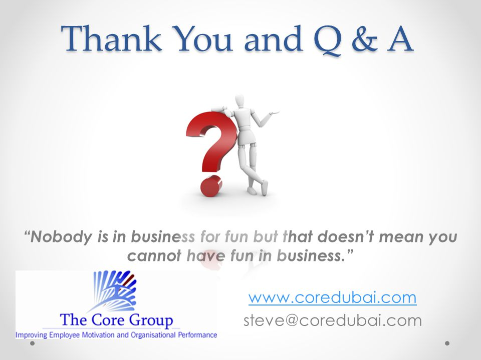 Thank You and Q & A Nobody is in business for fun but that doesn't mean you cannot have fun in business. www.coredubai.com steve@coredubai.com