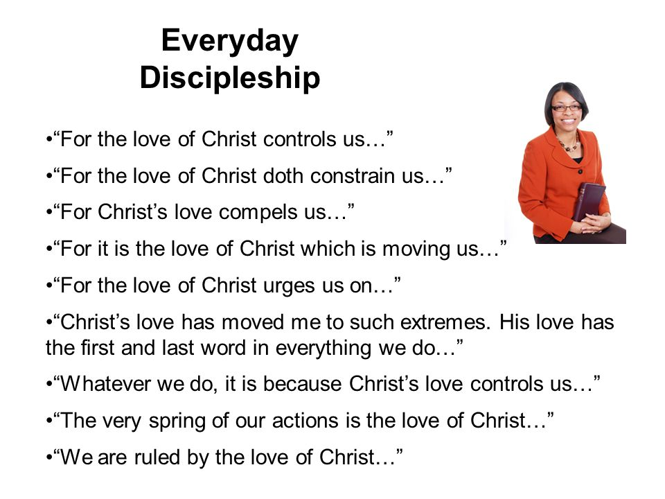 Everyday Discipleship For the love of Christ controls us… For the love of Christ doth constrain us… For Christ's love compels us… For it is the love of Christ which is moving us… For the love of Christ urges us on… Christ's love has moved me to such extremes.