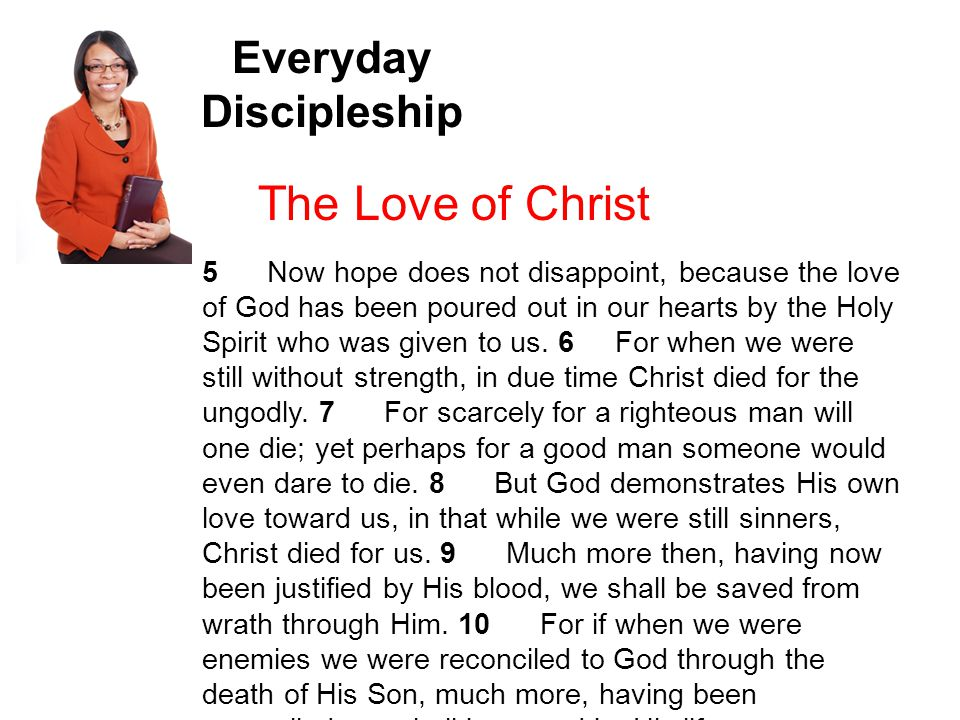 Everyday Discipleship The Love of Christ 5 Now hope does not disappoint, because the love of God has been poured out in our hearts by the Holy Spirit who was given to us.