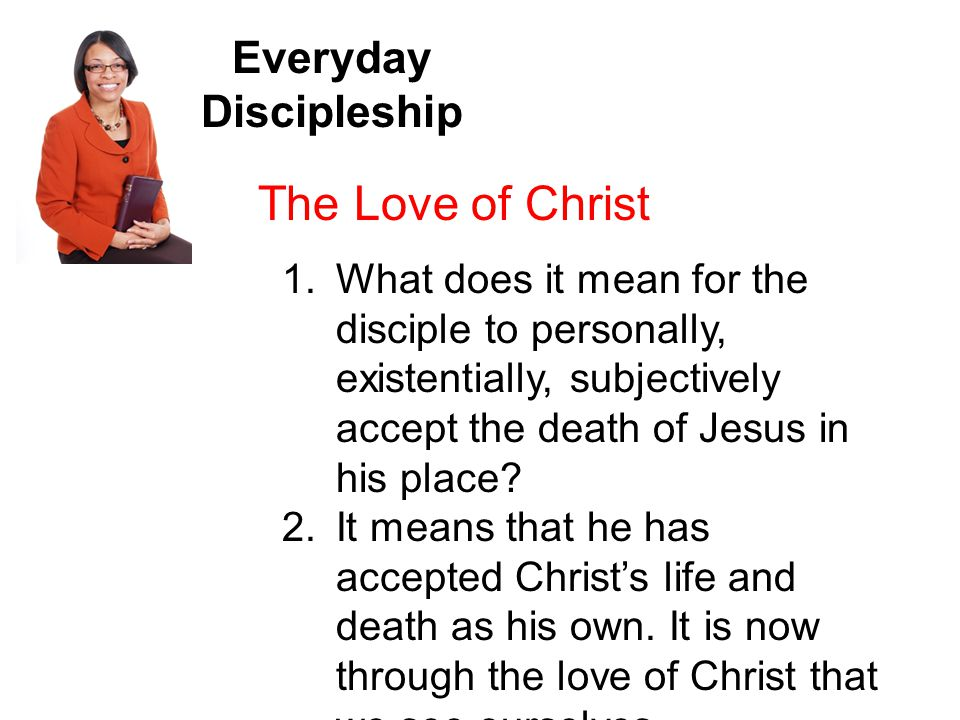 Everyday Discipleship The Love of Christ 1.What does it mean for the disciple to personally, existentially, subjectively accept the death of Jesus in his place.