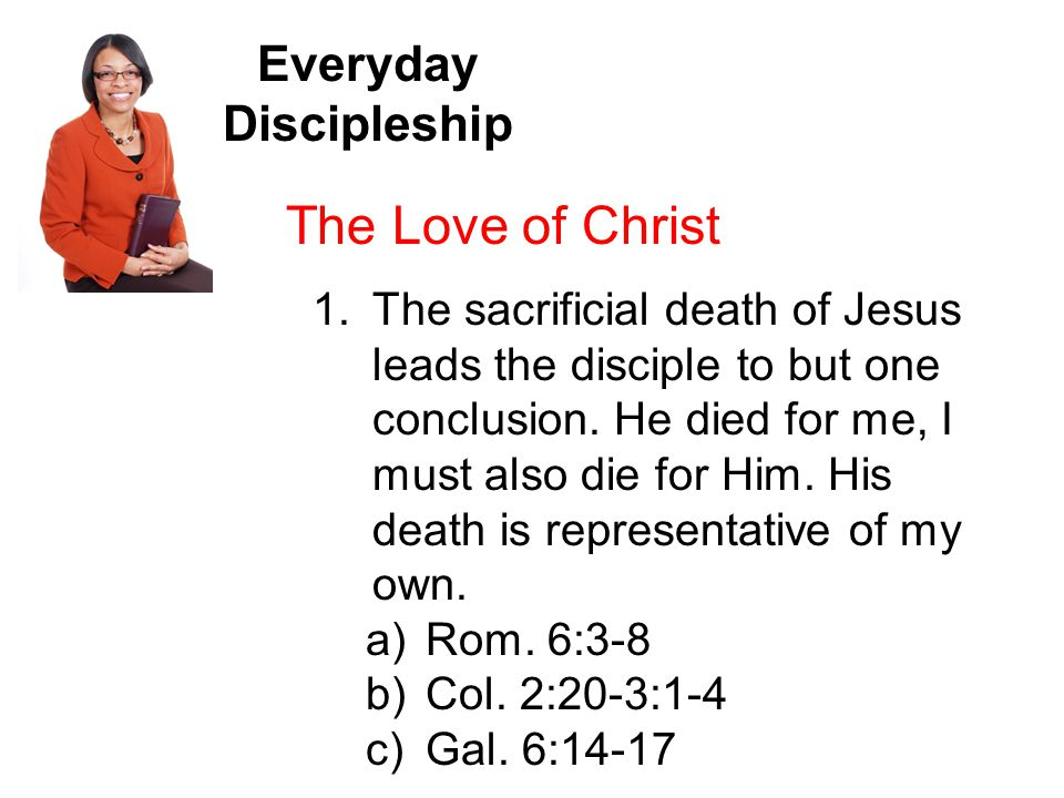 Everyday Discipleship The Love of Christ 1.The sacrificial death of Jesus leads the disciple to but one conclusion.