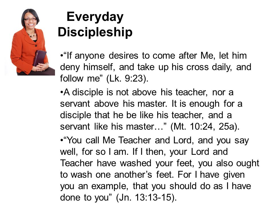 Everyday Discipleship If anyone desires to come after Me, let him deny himself, and take up his cross daily, and follow me (Lk.