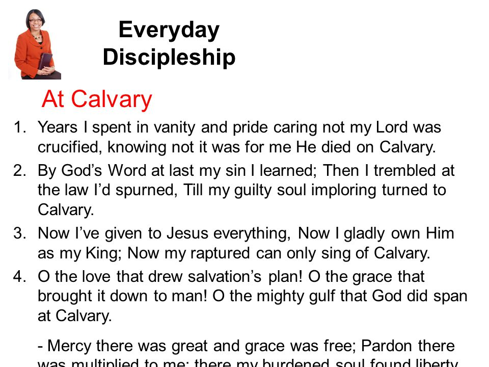 Everyday Discipleship At Calvary 1.Years I spent in vanity and pride caring not my Lord was crucified, knowing not it was for me He died on Calvary.