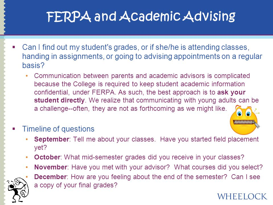 FERPA and Academic Advising  Can I find out my student s grades, or if she/he is attending classes, handing in assignments, or going to advising appointments on a regular basis.