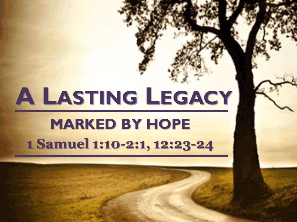 A L ASTING L EGACY MARKED BY HOPE 1 Samuel 1:10-2:1, 12:23-24