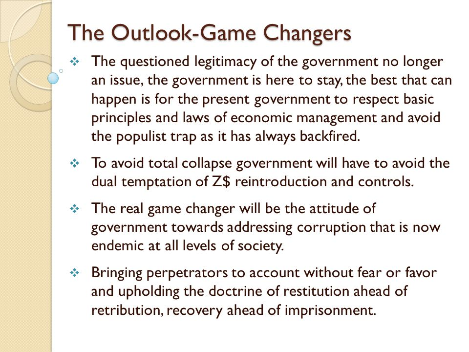 The Outlook-Game Changers  The questioned legitimacy of the government no longer an issue, the government is here to stay, the best that can happen is for the present government to respect basic principles and laws of economic management and avoid the populist trap as it has always backfired.