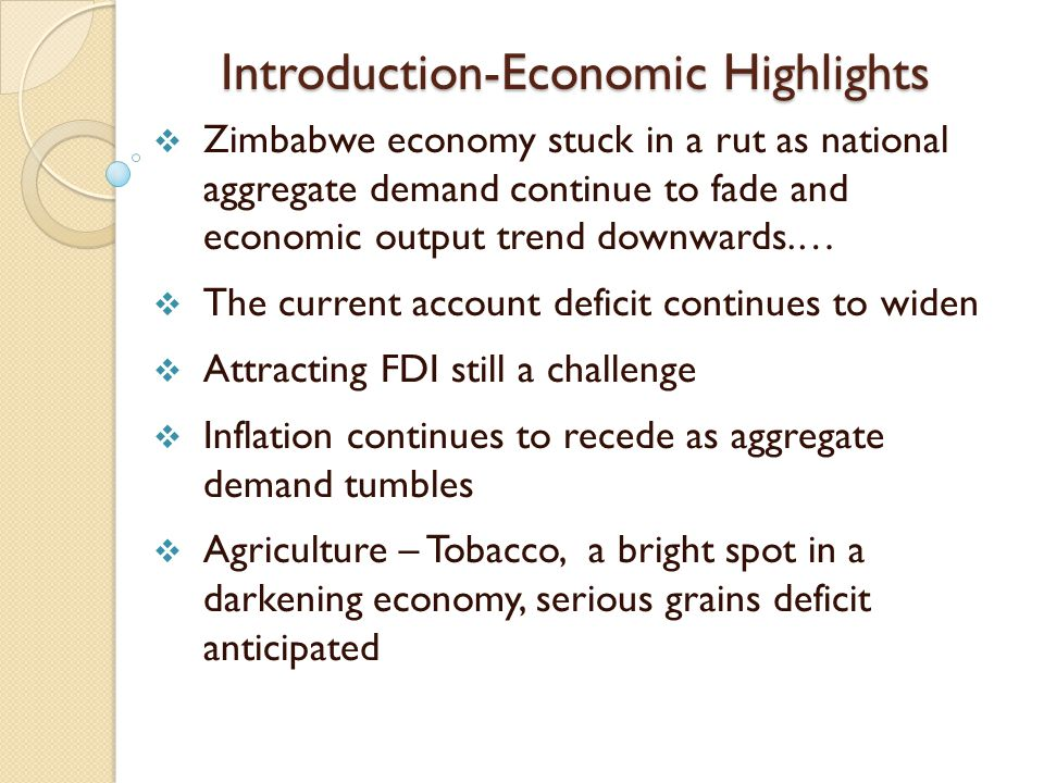 Introduction-Economic Highlights  Zimbabwe economy stuck in a rut as national aggregate demand continue to fade and economic output trend downwards.…  The current account deficit continues to widen  Attracting FDI still a challenge  Inflation continues to recede as aggregate demand tumbles  Agriculture – Tobacco, a bright spot in a darkening economy, serious grains deficit anticipated