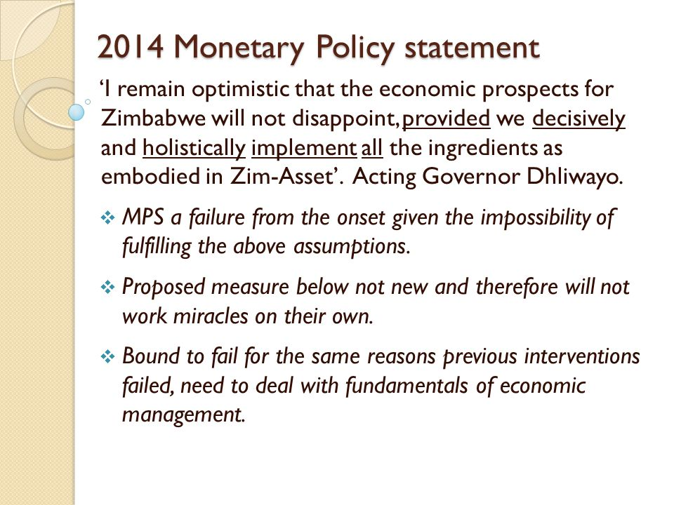2014 Monetary Policy statement 'I remain optimistic that the economic prospects for Zimbabwe will not disappoint, provided we decisively and holistically implement all the ingredients as embodied in Zim-Asset'.