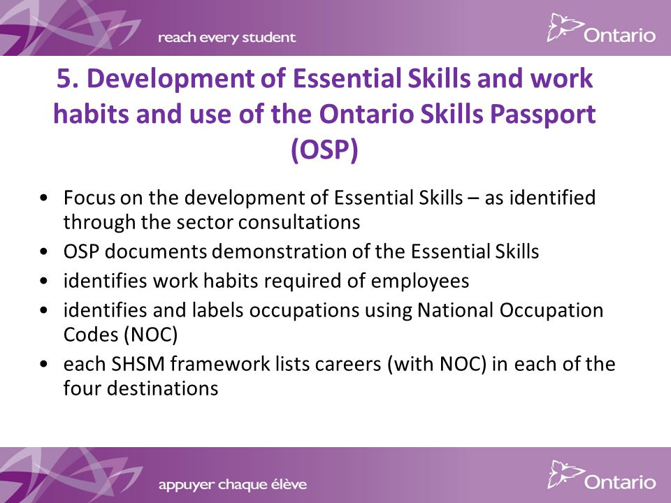 5. Development of Essential Skills and work habits and use of the Ontario Skills Passport (OSP) Focus on the development of Essential Skills – as iden