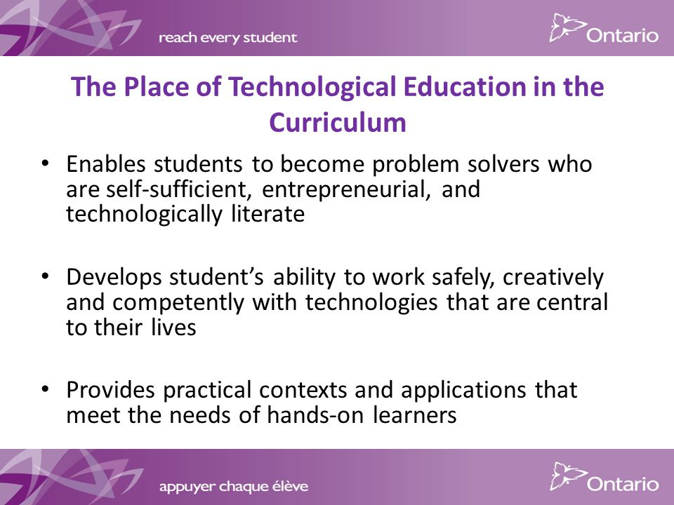 The Place of Technological Education in the Curriculum Enables students to become problem solvers who are self-sufficient, entrepreneurial, and technologically literate Develops student's ability to work safely, creatively and competently with technologies that are central to their lives Provides practical contexts and applications that meet the needs of hands-on learners