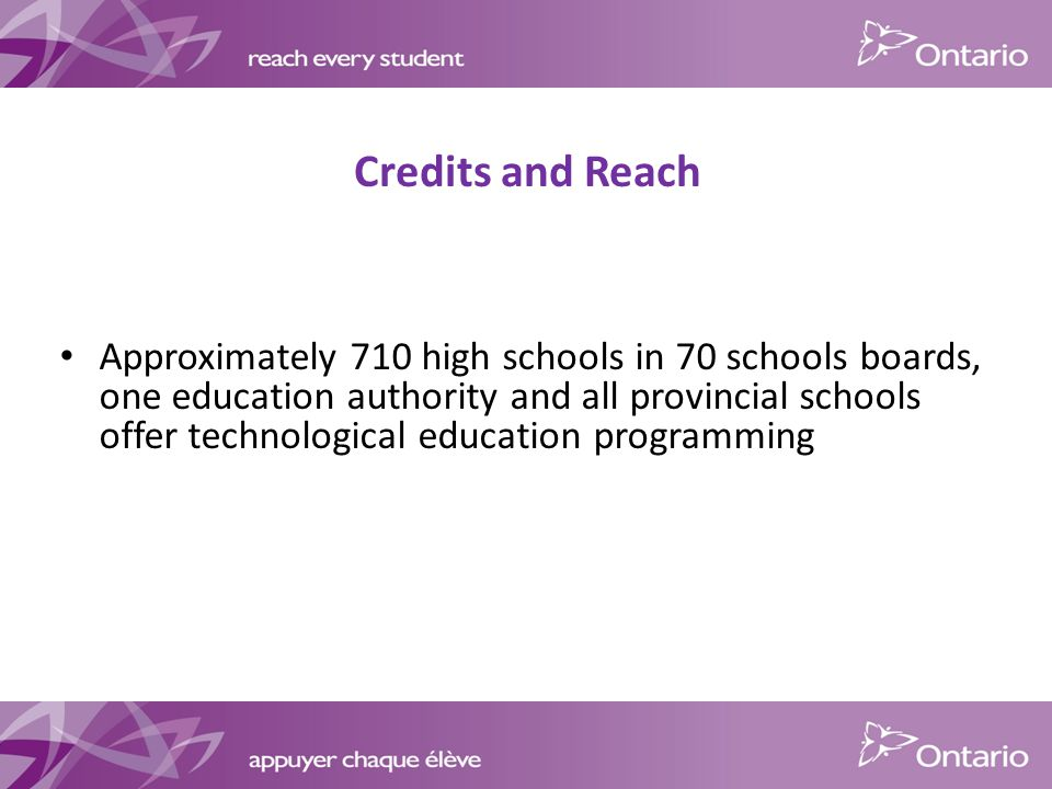 Credits and Reach Approximately 710 high schools in 70 schools boards, one education authority and all provincial schools offer technological education programming