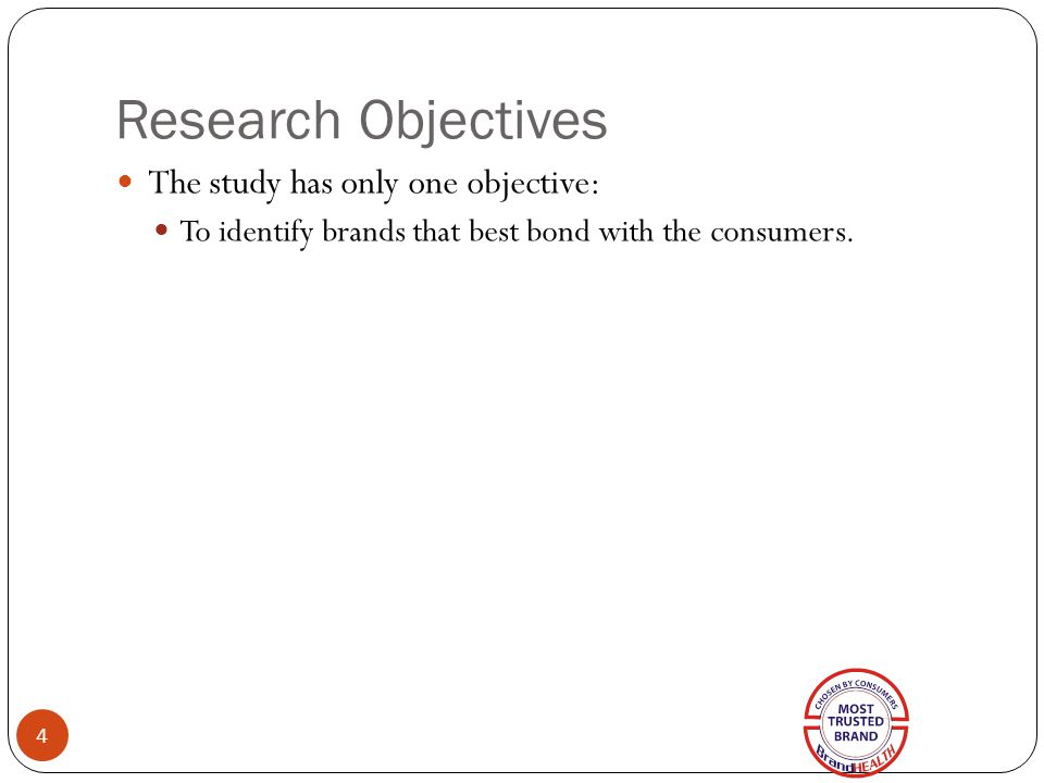 Research Objectives 4 The study has only one objective: To identify brands that best bond with the consumers.