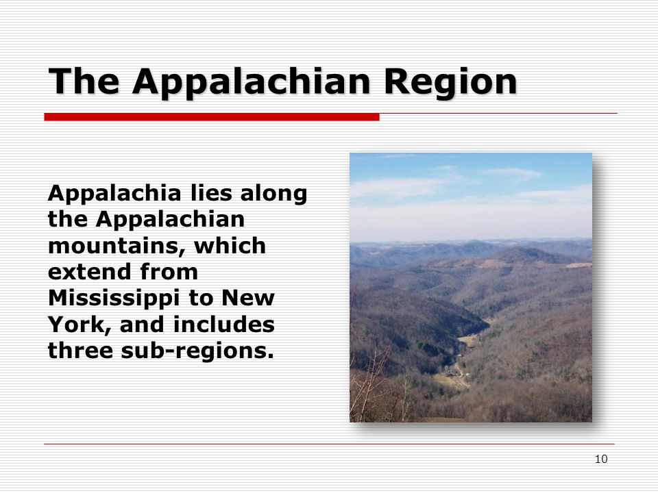 10 The Appalachian Region Appalachia lies along the Appalachian mountains, which extend from Mississippi to New York, and includes three sub-regions.