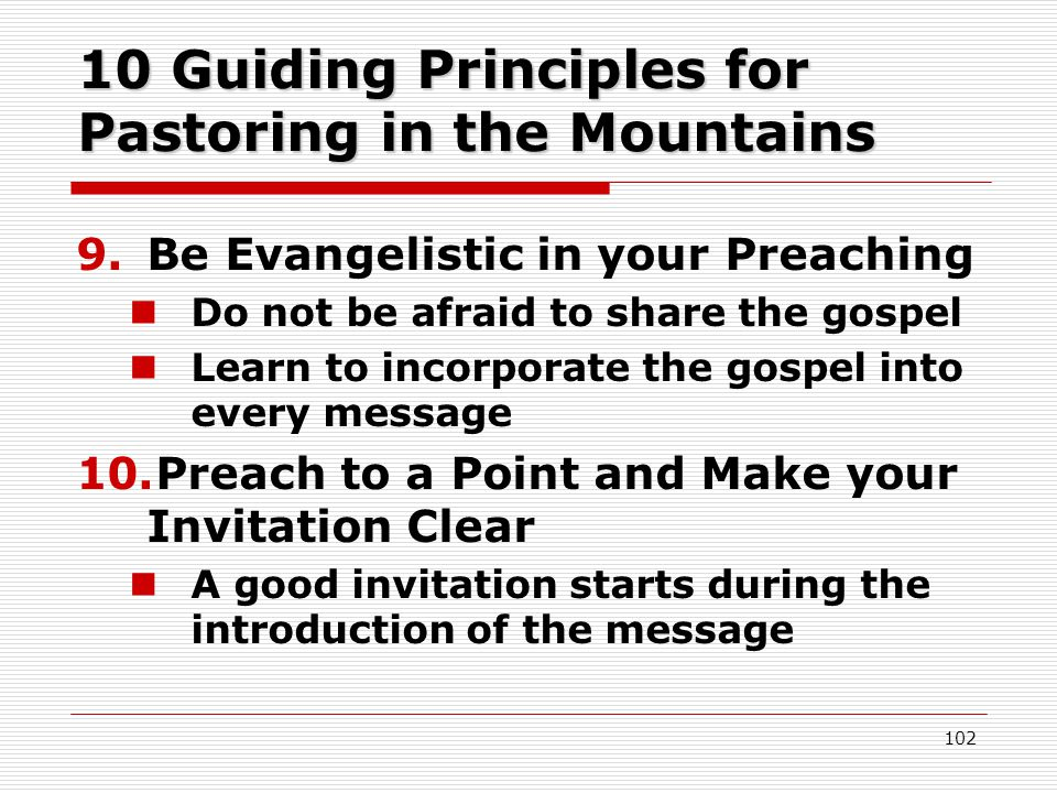 10 Guiding Principles for Pastoring in the Mountains 9.Be Evangelistic in your Preaching Do not be afraid to share the gospel Learn to incorporate the gospel into every message 10.Preach to a Point and Make your Invitation Clear A good invitation starts during the introduction of the message 102