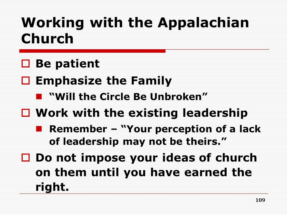 109 Working with the Appalachian Church  Be patient  Emphasize the Family Will the Circle Be Unbroken  Work with the existing leadership Remember – Your perception of a lack of leadership may not be theirs.  Do not impose your ideas of church on them until you have earned the right.