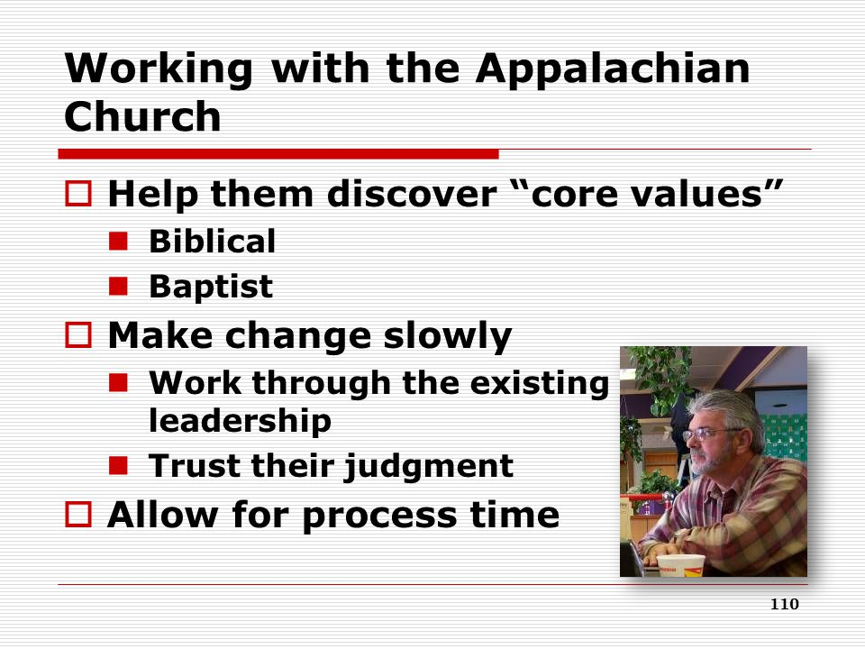 110 Working with the Appalachian Church  Help them discover core values Biblical Baptist  Make change slowly Work through the existing leadership Trust their judgment  Allow for process time