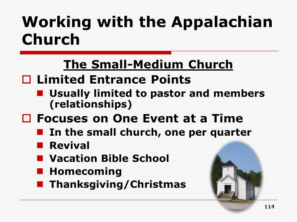 Working with the Appalachian Church The Small-Medium Church  Limited Entrance Points Usually limited to pastor and members (relationships)  Focuses on One Event at a Time In the small church, one per quarter Revival Vacation Bible School Homecoming Thanksgiving/Christmas 114