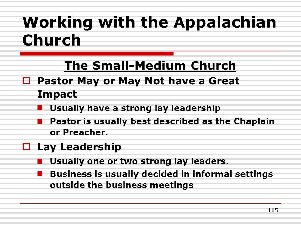Working with the Appalachian Church The Small-Medium Church  Pastor May or May Not have a Great Impact Usually have a strong lay leadership Pastor is usually best described as the Chaplain or Preacher.