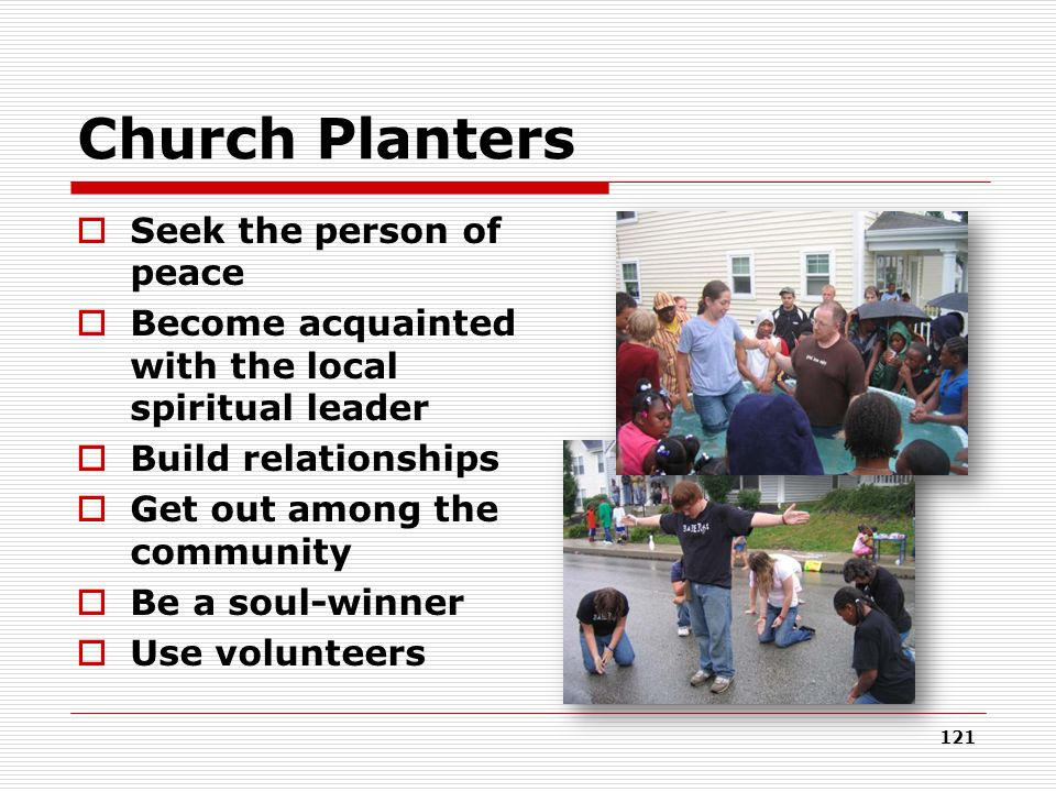 Church Planters  Seek the person of peace  Become acquainted with the local spiritual leader  Build relationships  Get out among the community  Be a soul-winner  Use volunteers 121