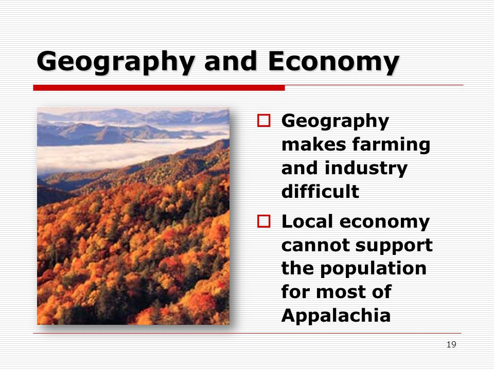 19 Geography and Economy  Geography makes farming and industry difficult  Local economy cannot support the population for most of Appalachia