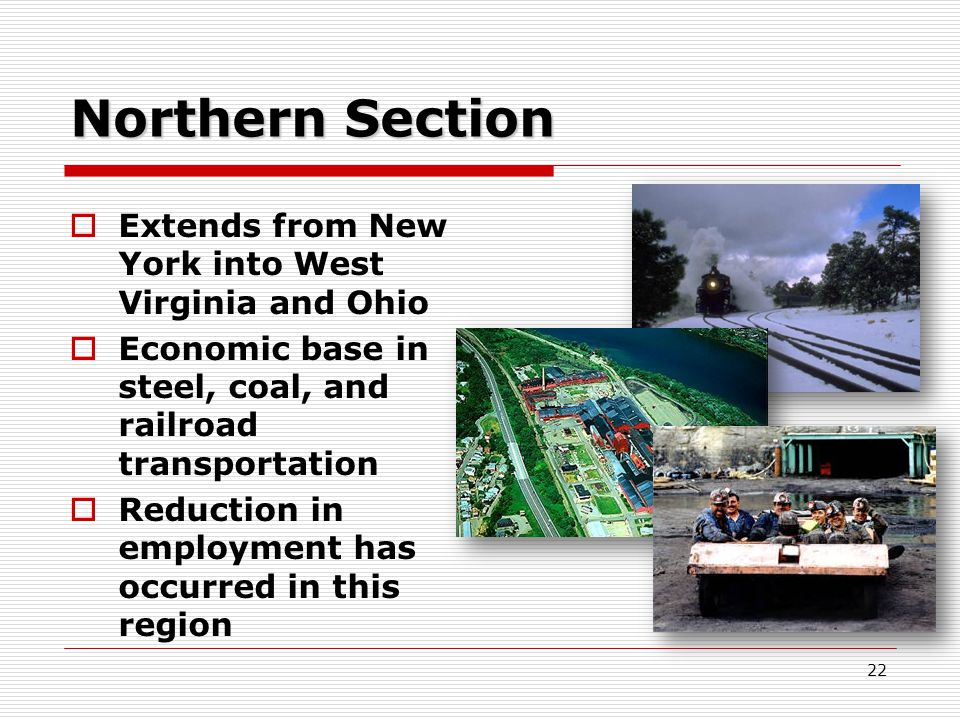 22 Northern Section  Extends from New York into West Virginia and Ohio  Economic base in steel, coal, and railroad transportation  Reduction in employment has occurred in this region