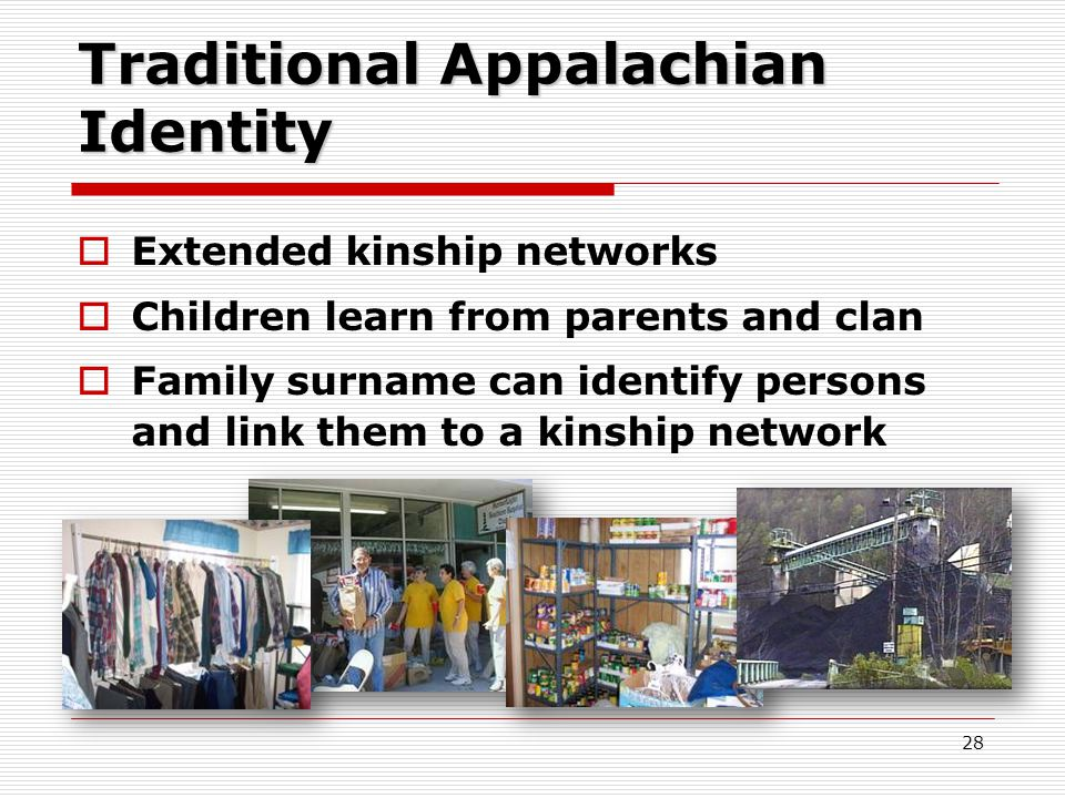 28 Traditional Appalachian Identity  Extended kinship networks  Children learn from parents and clan  Family surname can identify persons and link them to a kinship network