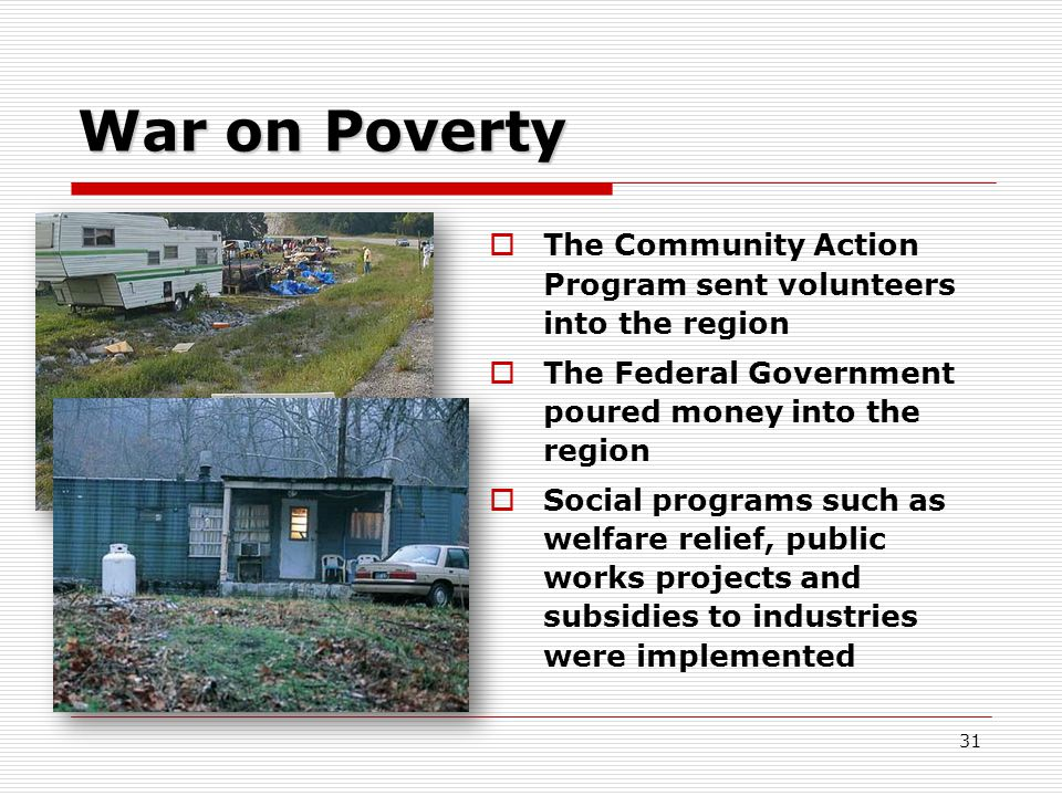 31 War on Poverty  The Community Action Program sent volunteers into the region  The Federal Government poured money into the region  Social programs such as welfare relief, public works projects and subsidies to industries were implemented