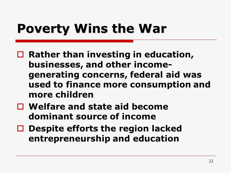 32 Poverty Wins the War  Rather than investing in education, businesses, and other income- generating concerns, federal aid was used to finance more consumption and more children  Welfare and state aid become dominant source of income  Despite efforts the region lacked entrepreneurship and education