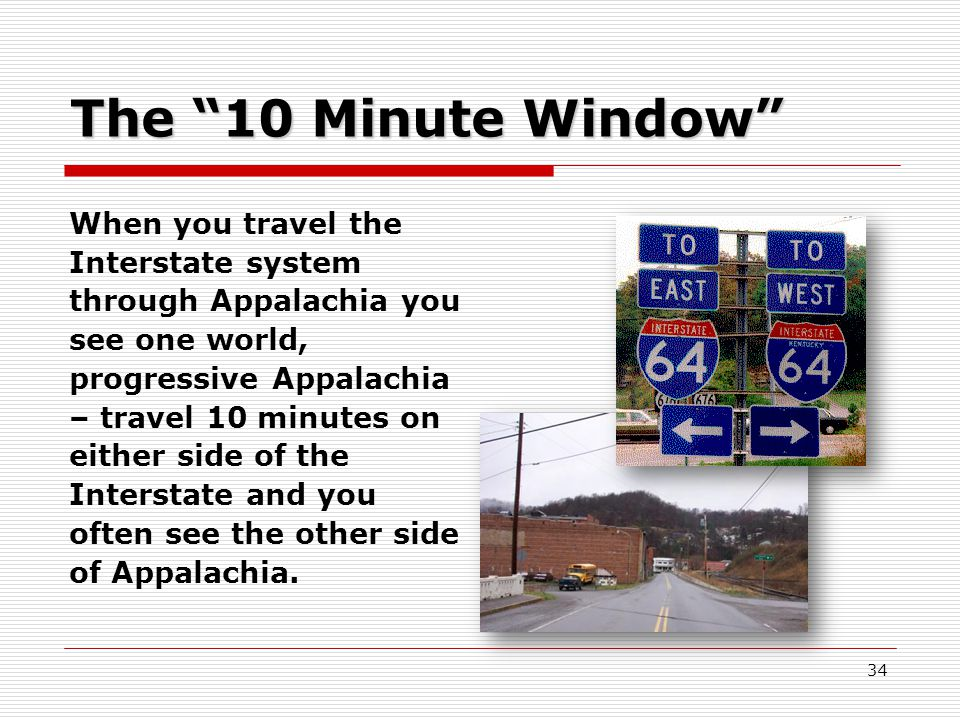 34 The 10 Minute Window When you travel the Interstate system through Appalachia you see one world, progressive Appalachia – travel 10 minutes on either side of the Interstate and you often see the other side of Appalachia.