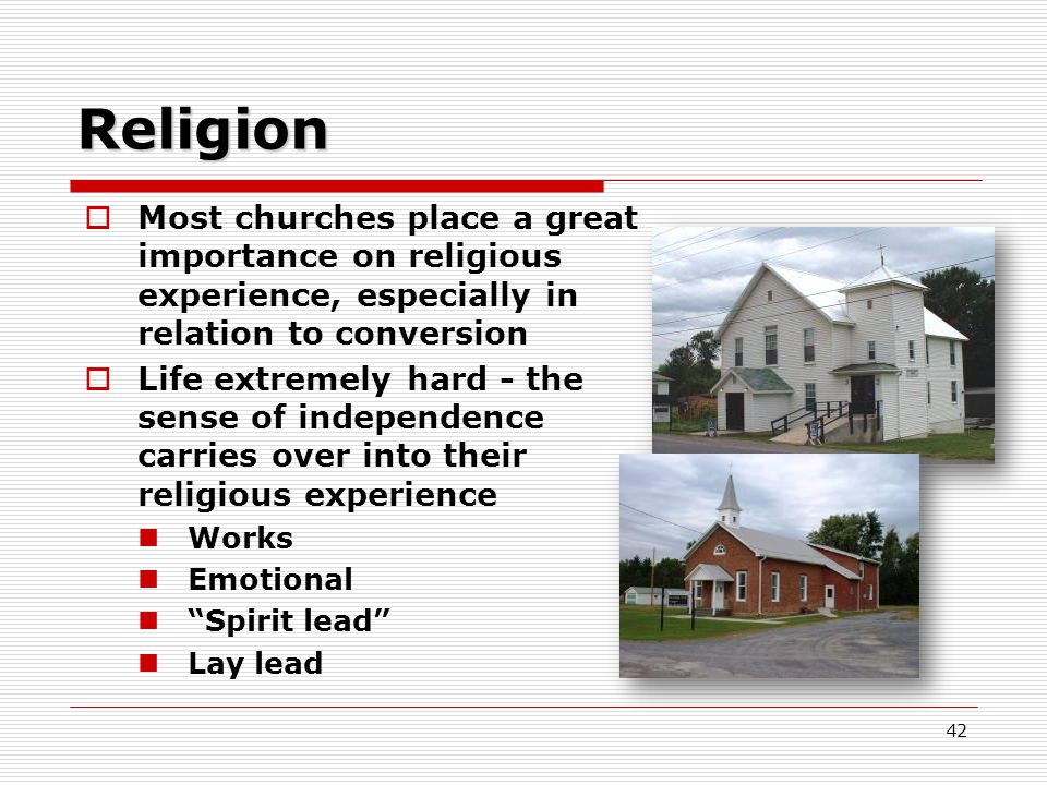 42 Religion  Most churches place a great importance on religious experience, especially in relation to conversion  Life extremely hard - the sense of independence carries over into their religious experience Works Emotional Spirit lead Lay lead