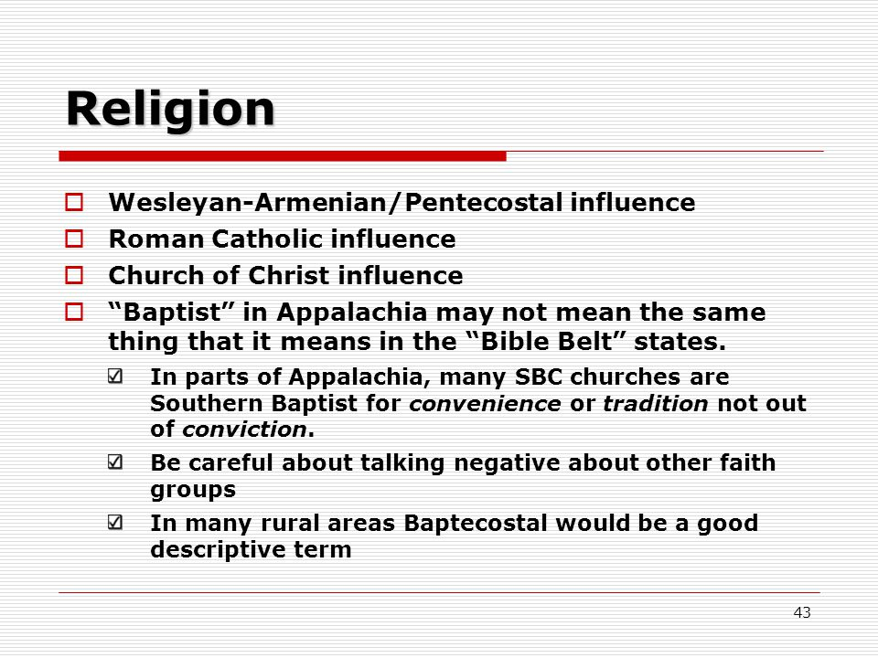 Religion  Wesleyan-Armenian/Pentecostal influence  Roman Catholic influence  Church of Christ influence  Baptist in Appalachia may not mean the same thing that it means in the Bible Belt states.