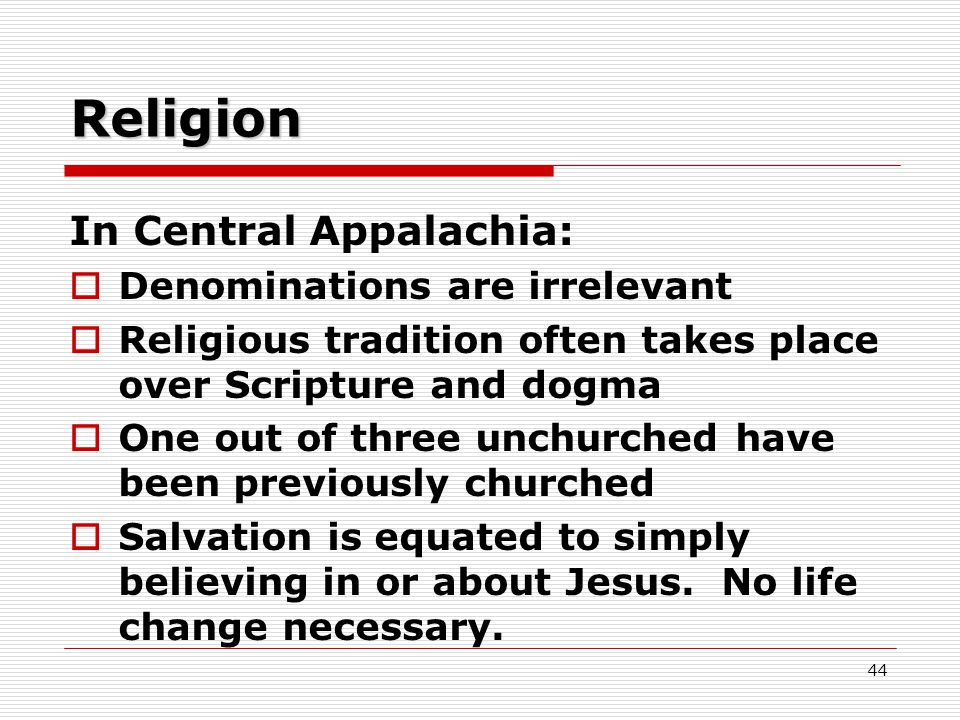 Religion In Central Appalachia:  Denominations are irrelevant  Religious tradition often takes place over Scripture and dogma  One out of three unchurched have been previously churched  Salvation is equated to simply believing in or about Jesus.