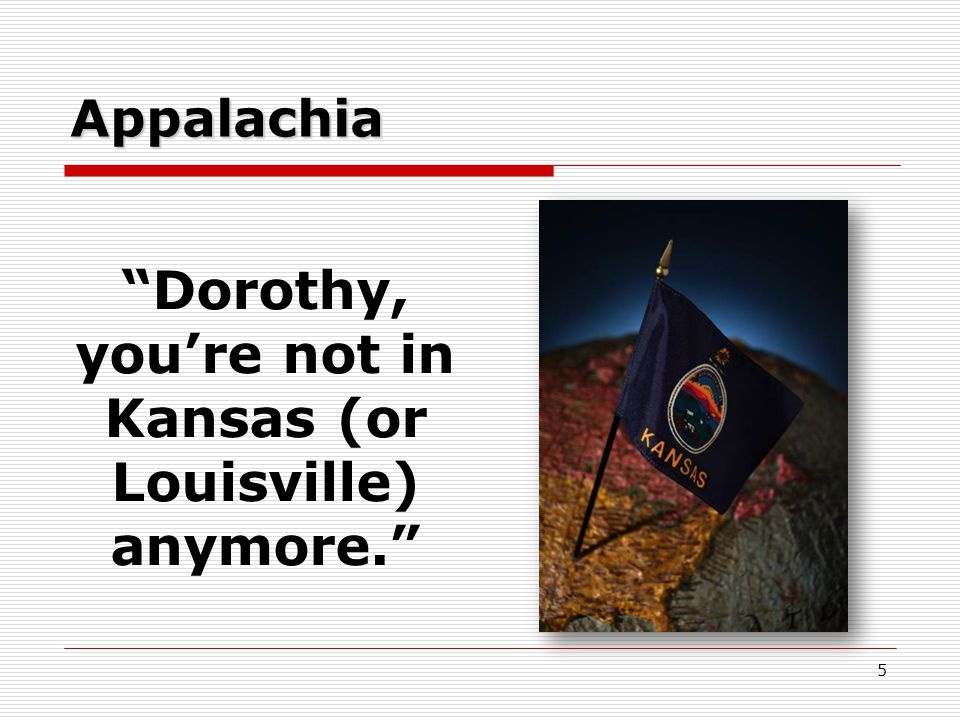 Appalachia Dorothy, you're not in Kansas (or Louisville) anymore. 5