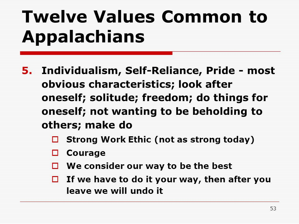 Twelve Values Common to Appalachians 5.Individualism, Self-Reliance, Pride - most obvious characteristics; look after oneself; solitude; freedom; do things for oneself; not wanting to be beholding to others; make do  Strong Work Ethic (not as strong today)  Courage  We consider our way to be the best  If we have to do it your way, then after you leave we will undo it 53