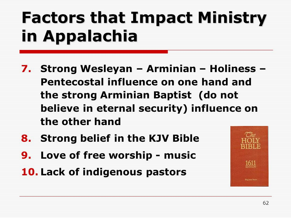 Factors that Impact Ministry in Appalachia 7.Strong Wesleyan – Arminian – Holiness – Pentecostal influence on one hand and the strong Arminian Baptist (do not believe in eternal security) influence on the other hand 8.Strong belief in the KJV Bible 9.Love of free worship - music 10.Lack of indigenous pastors 62