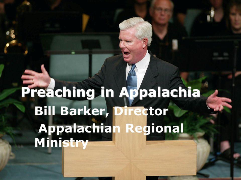 Preaching in Appalachia Bill Barker, Director Appalachian Regional Ministry