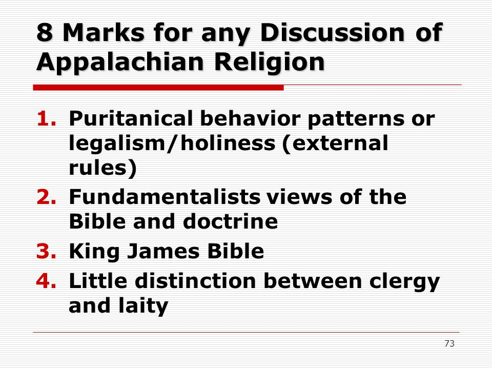 8 Marks for any Discussion of Appalachian Religion 1.Puritanical behavior patterns or legalism/holiness (external rules) 2.Fundamentalists views of the Bible and doctrine 3.King James Bible 4.Little distinction between clergy and laity 73