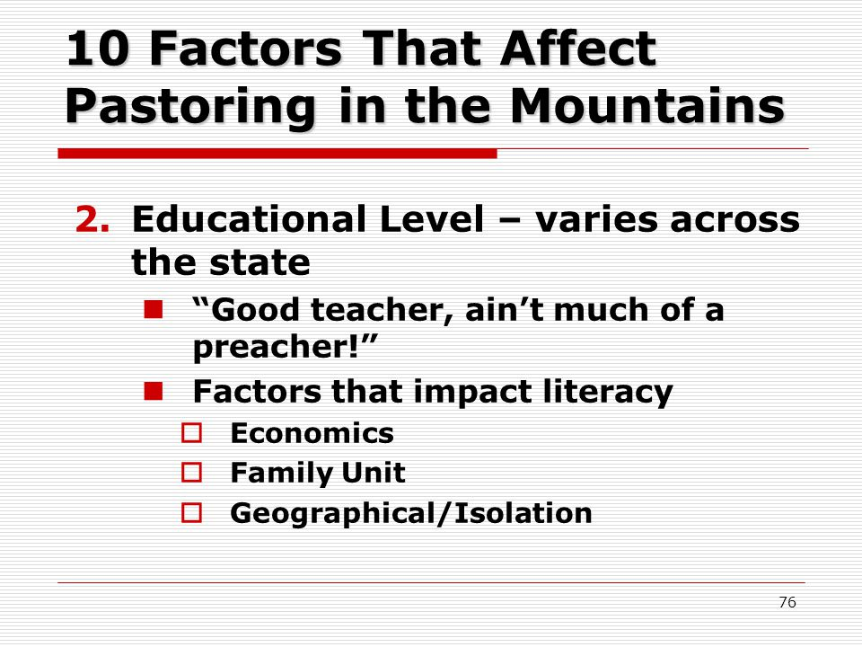10 Factors That Affect Pastoring in the Mountains 2.Educational Level – varies across the state Good teacher, ain't much of a preacher! Factors that impact literacy  Economics  Family Unit  Geographical/Isolation 76