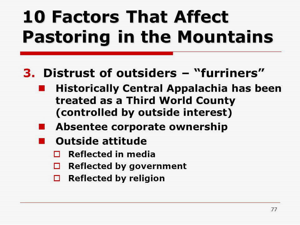 10 Factors That Affect Pastoring in the Mountains 3.Distrust of outsiders – furriners Historically Central Appalachia has been treated as a Third World County (controlled by outside interest) Absentee corporate ownership Outside attitude  Reflected in media  Reflected by government  Reflected by religion 77