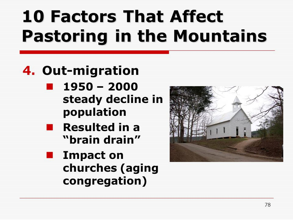 10 Factors That Affect Pastoring in the Mountains 4.Out-migration 1950 – 2000 steady decline in population Resulted in a brain drain Impact on churches (aging congregation) 78