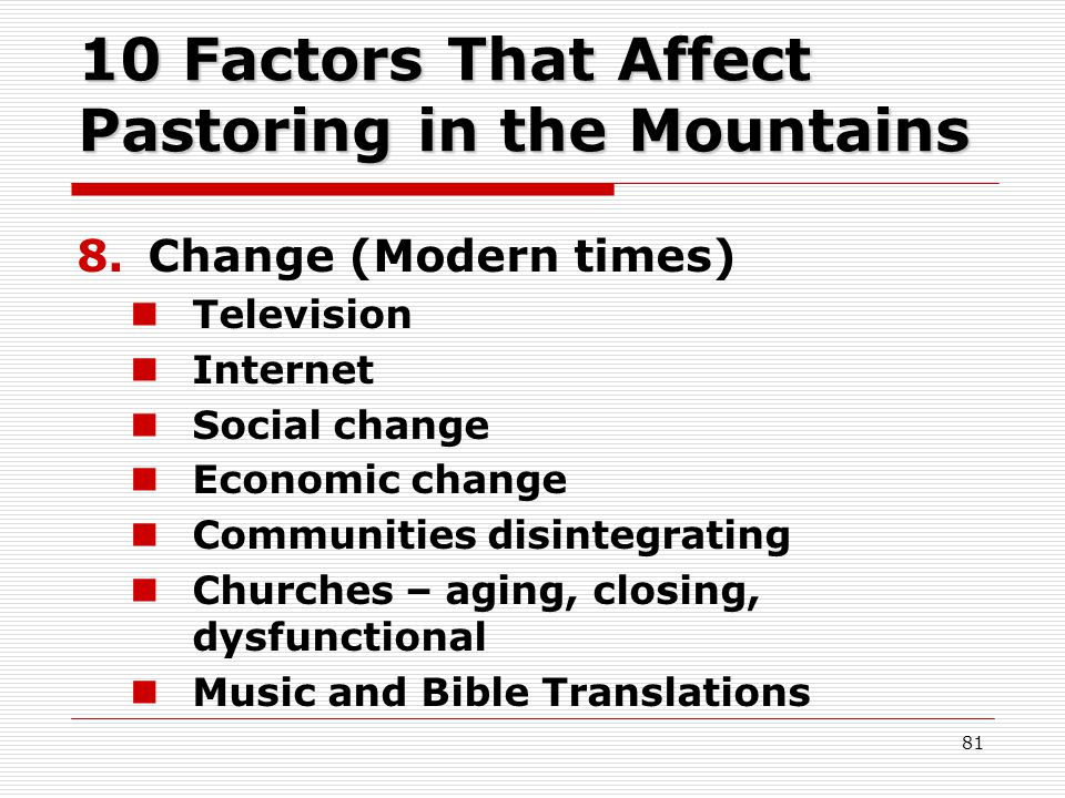 10 Factors That Affect Pastoring in the Mountains 8.Change (Modern times) Television Internet Social change Economic change Communities disintegrating Churches – aging, closing, dysfunctional Music and Bible Translations 81