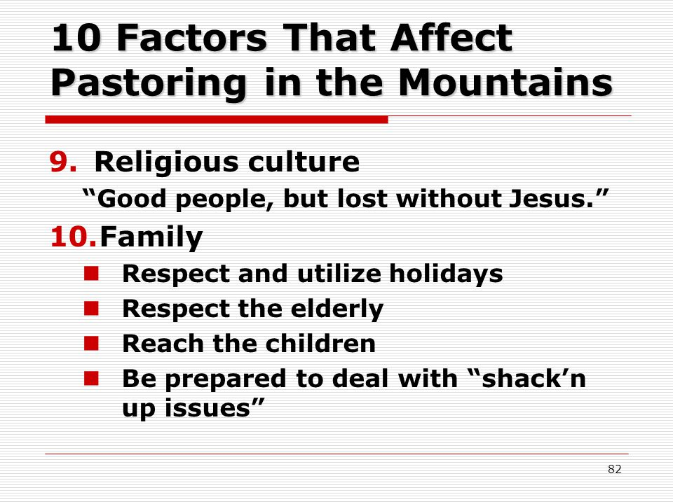 10 Factors That Affect Pastoring in the Mountains 9.Religious culture Good people, but lost without Jesus. 10.Family Respect and utilize holidays Respect the elderly Reach the children Be prepared to deal with shack'n up issues 82
