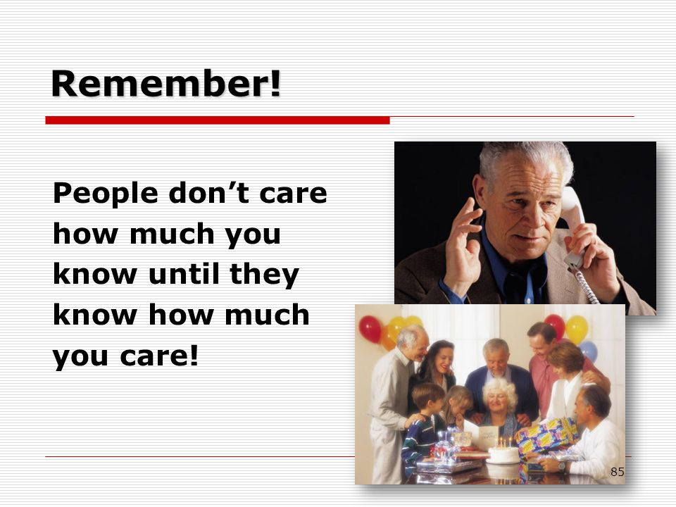 Remember! People don't care how much you know until they know how much you care! 85