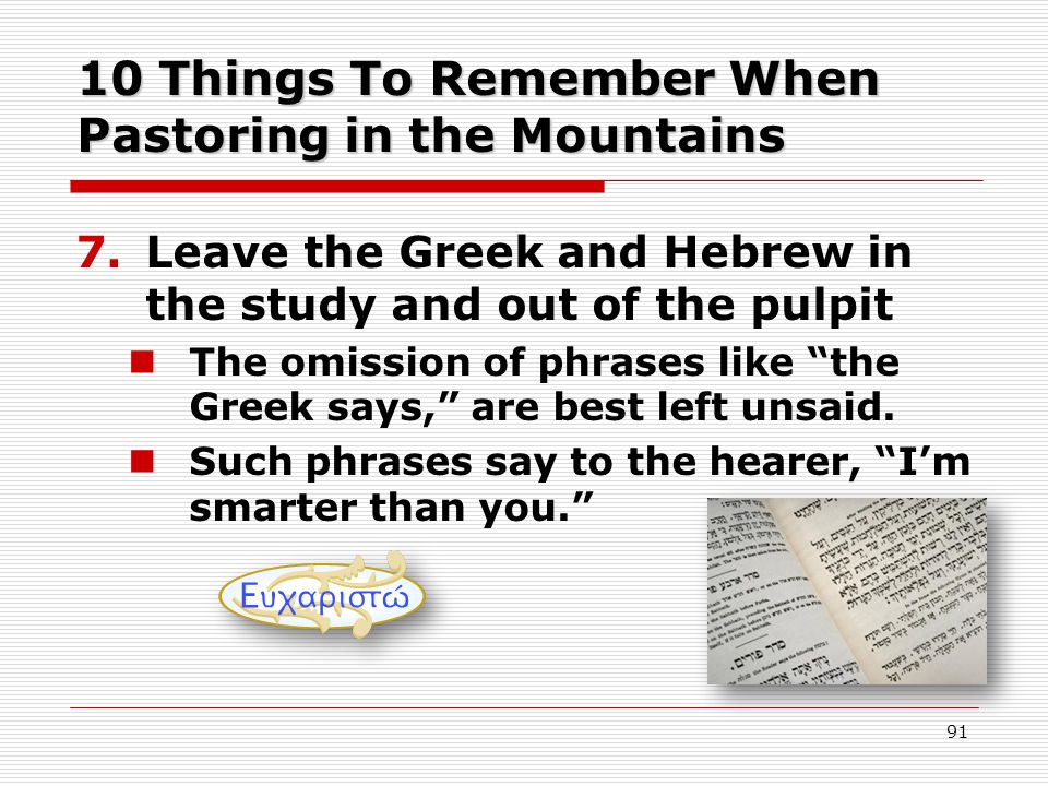 10 Things To Remember When Pastoring in the Mountains 7.Leave the Greek and Hebrew in the study and out of the pulpit The omission of phrases like the Greek says, are best left unsaid.