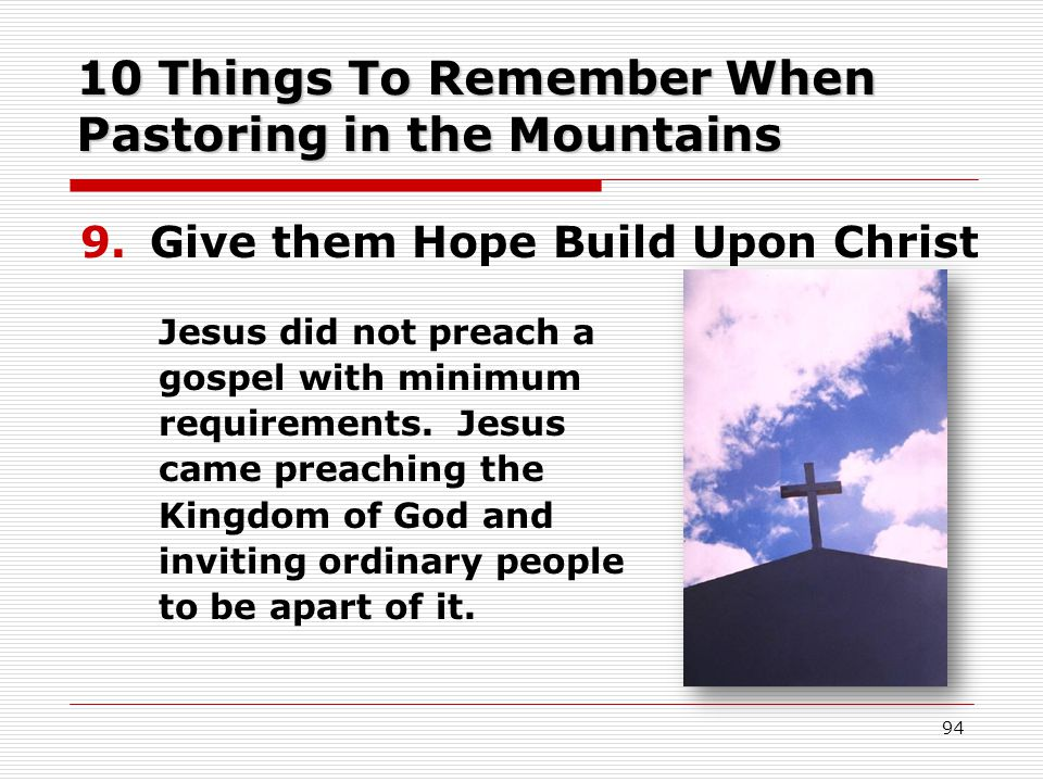 10 Things To Remember When Pastoring in the Mountains 9.Give them Hope Build Upon Christ Jesus did not preach a gospel with minimum requirements.