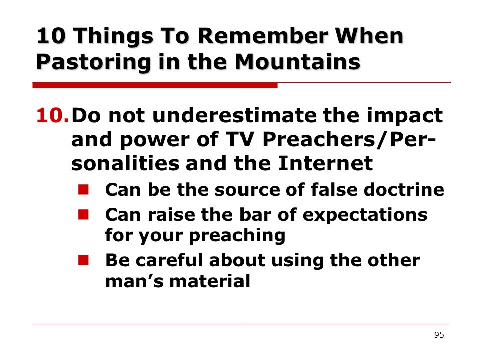 10 Things To Remember When Pastoring in the Mountains 10.Do not underestimate the impact and power of TV Preachers/Per- sonalities and the Internet Can be the source of false doctrine Can raise the bar of expectations for your preaching Be careful about using the other man's material 95