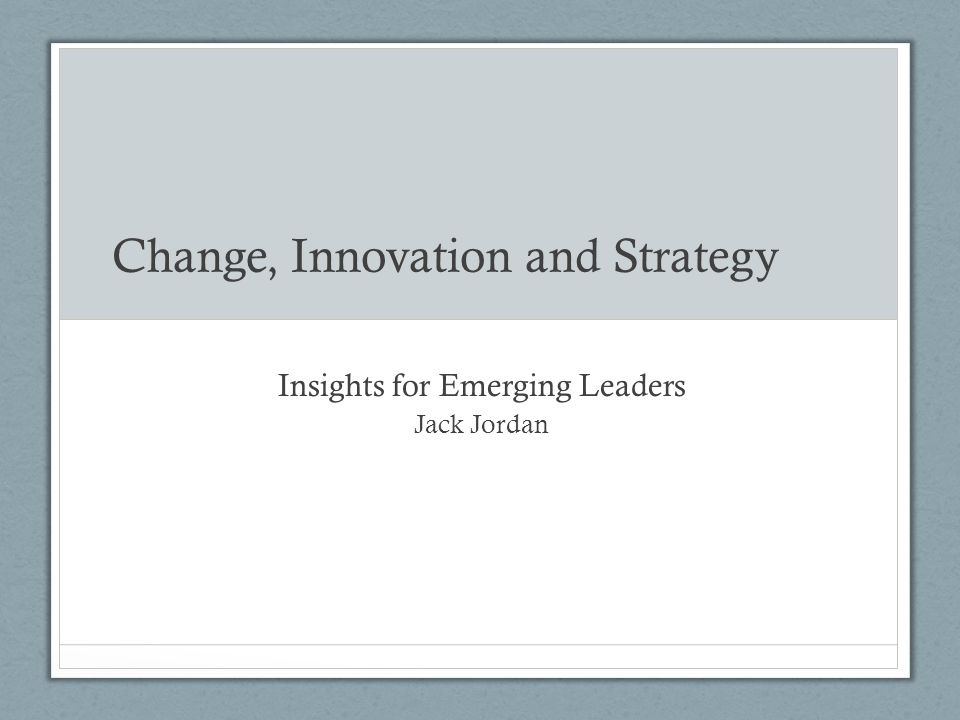 Change, Innovation and Strategy Insights for Emerging Leaders Jack Jordan