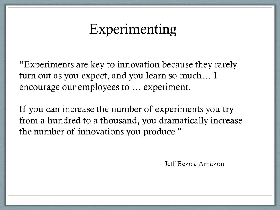 Experiments are key to innovation because they rarely turn out as you expect, and you learn so much… I encourage our employees to … experiment.
